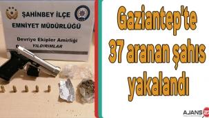 Gaziantep'te 37 aranan şahıs yakalandı