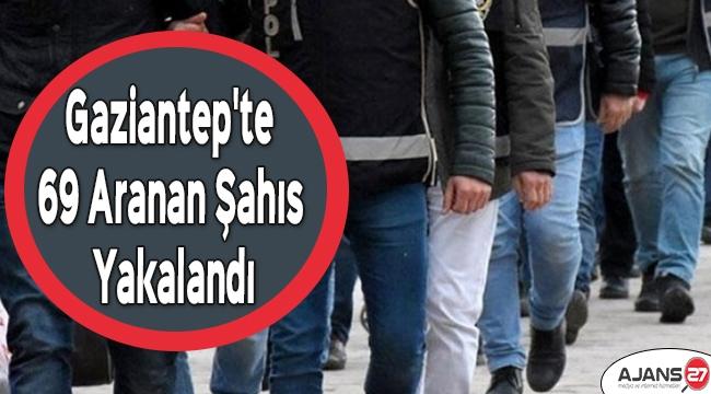 Gaziantep'te 69 aranan şahıs yakalandı