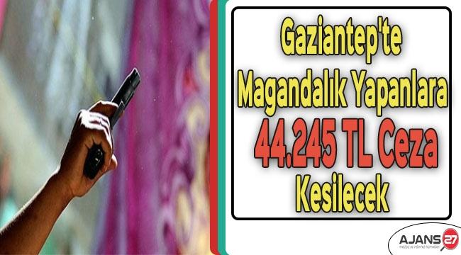 Gaziantep'te Magandalık Yapanlara 44.245 TL Ceza Kesilecek