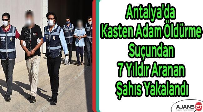 Antalya'da kasten adam öldürme suçundan 7 yıldır aranan şahıs yakalandı