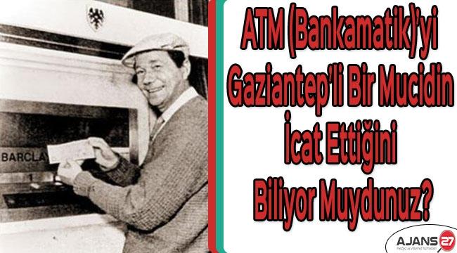 ATM (Bankamatik)'yi Gaziantep'li bir mucidin icat ettiğini biliyor muydunuz?