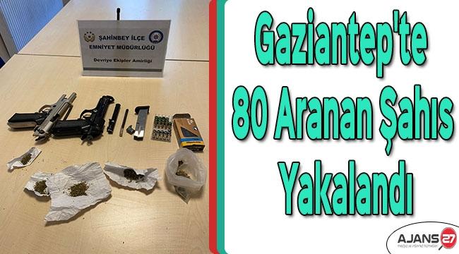 Gaziantep'te 80 aranan şahıs yakalandı